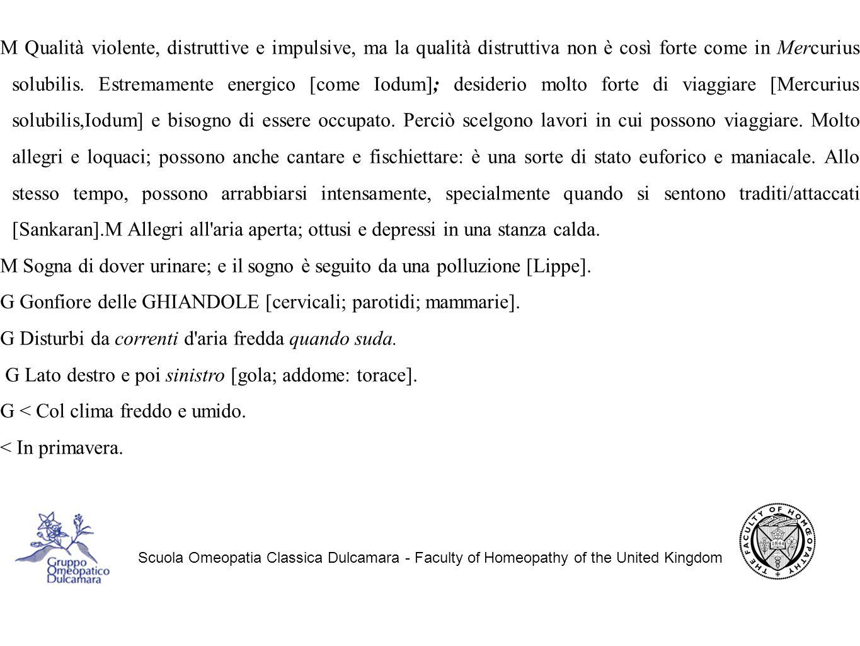 Scuola Omeopatia Classica Dulcamara - Faculty of Homeopathy of the United Kingdom M Qualità violente, distruttive e impulsive, ma la qualità distruttiva non è così forte come in Mercurius solubilis.