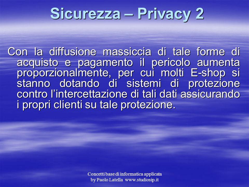 """Concetti base di informatica applicata by Paolo Latella www.studiosip.it Sicurezza – Privacy 1 Il problema """"privacy"""" non è di secondaria importanza in"""