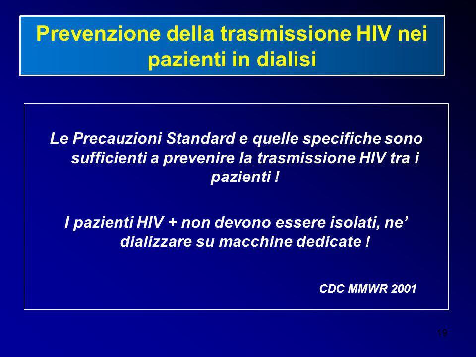 19 Prevenzione della trasmissione HIV nei pazienti in dialisi Le Precauzioni Standard e quelle specifiche sono sufficienti a prevenire la trasmissione
