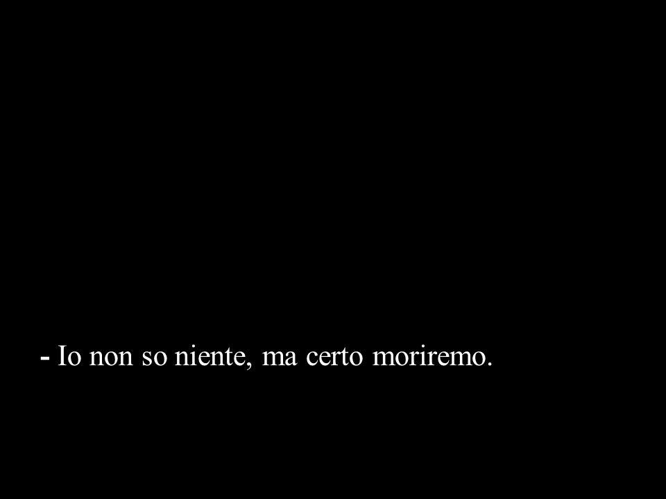 - Io non so niente, ma certo moriremo.