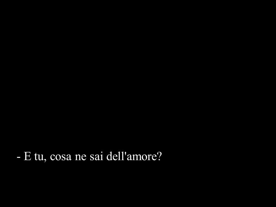 - E tu, cosa ne sai dell amore?