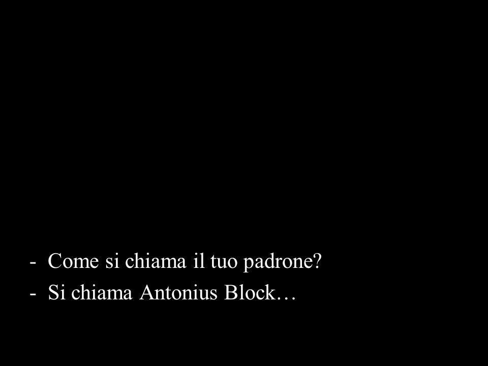 -Come si chiama il tuo padrone? -Si chiama Antonius Block…