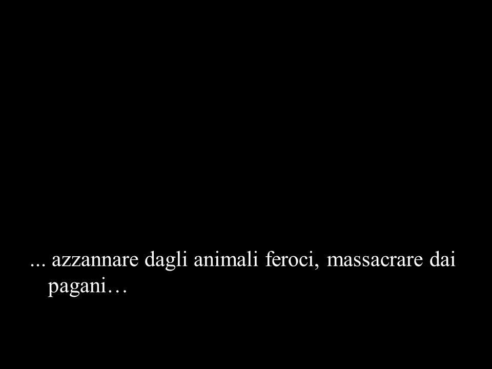 ... azzannare dagli animali feroci, massacrare dai pagani…
