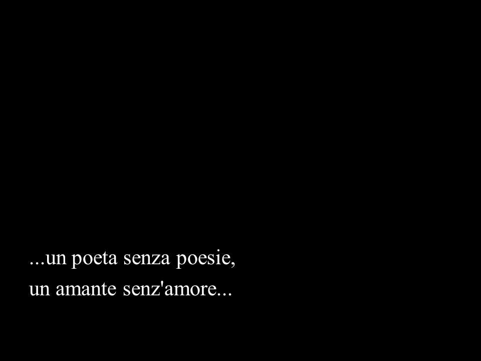 ...un poeta senza poesie, un amante senz amore...