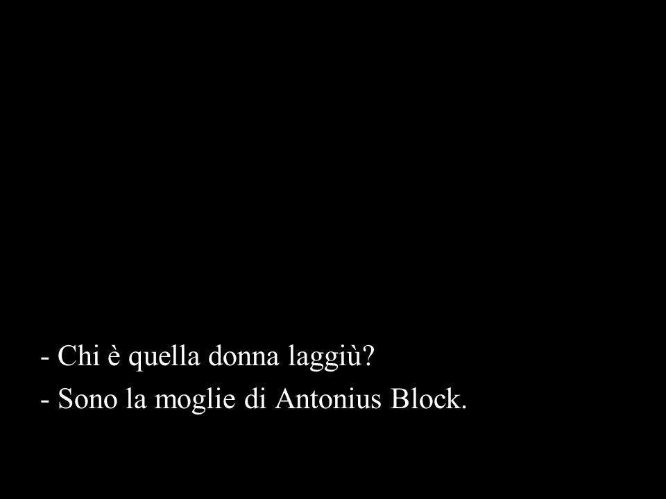 - Chi è quella donna laggiù? - Sono la moglie di Antonius Block.