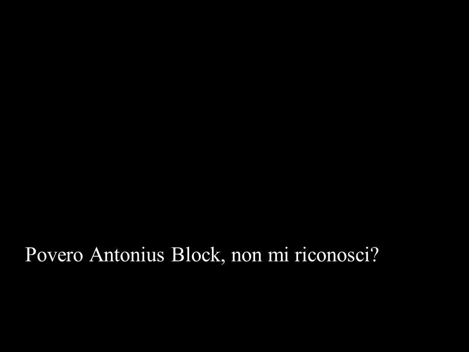 Povero Antonius Block, non mi riconosci?