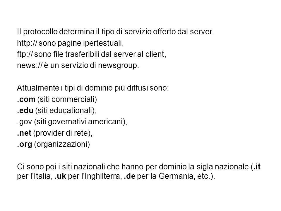 Il protocollo determina il tipo di servizio offerto dal server. http:// sono pagine ipertestuali, ftp:// sono file trasferibili dal server al client,
