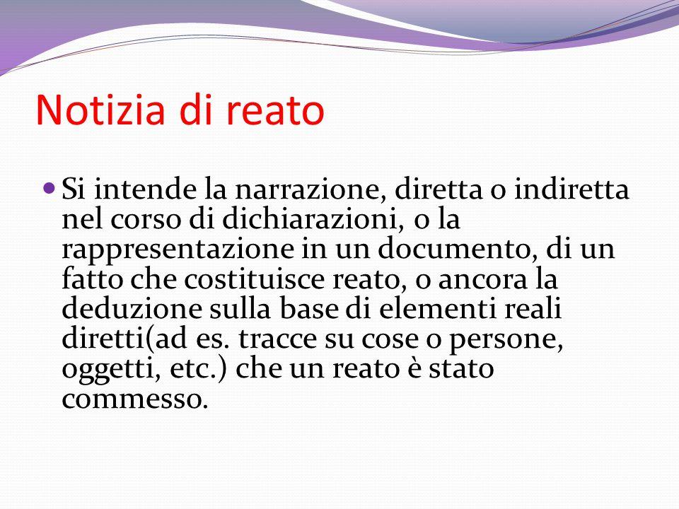 Notizia di reato Si intende la narrazione, diretta o indiretta nel corso di dichiarazioni, o la rappresentazione in un documento, di un fatto che cost