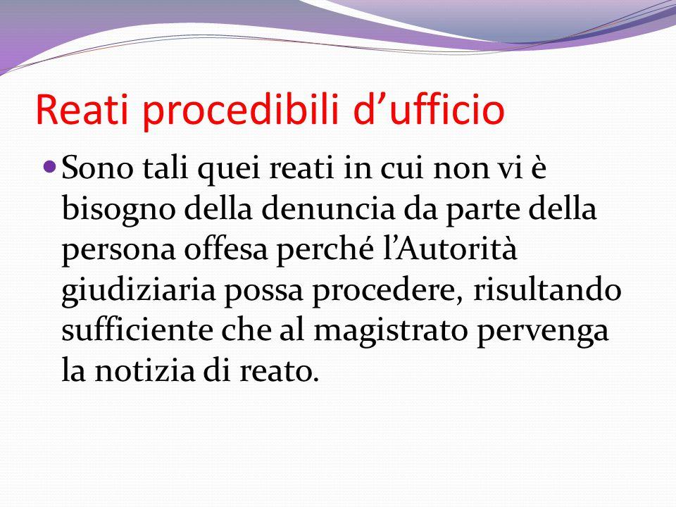 Reati procedibili d'ufficio Sono tali quei reati in cui non vi è bisogno della denuncia da parte della persona offesa perché l'Autorità giudiziaria po