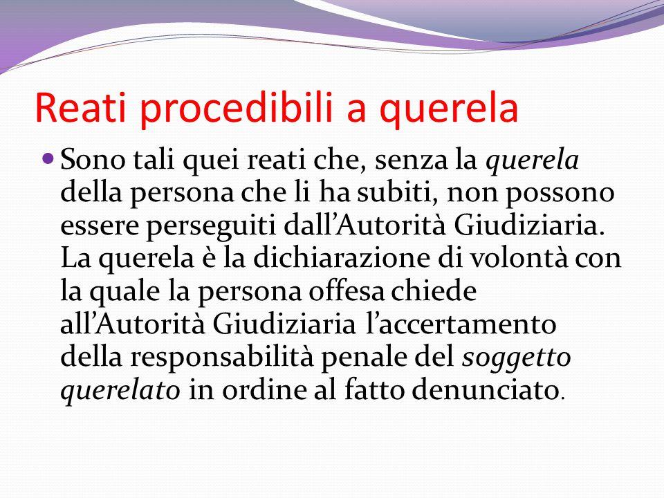 Reati procedibili a querela Sono tali quei reati che, senza la querela della persona che li ha subiti, non possono essere perseguiti dall'Autorità Giu