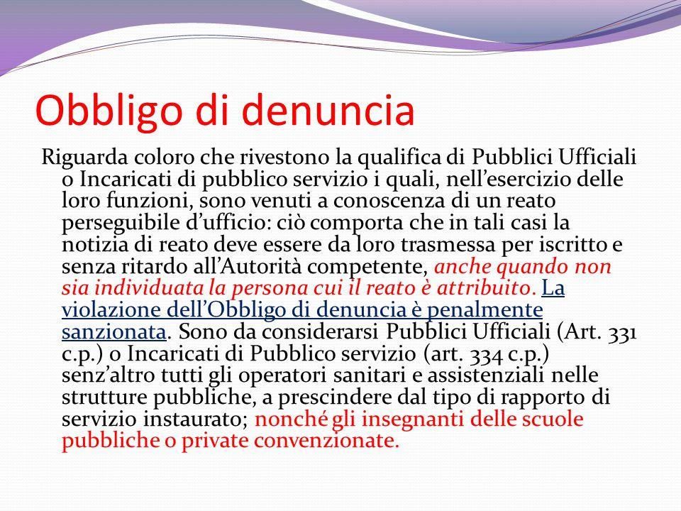 Obbligo di denuncia Riguarda coloro che rivestono la qualifica di Pubblici Ufficiali o Incaricati di pubblico servizio i quali, nell'esercizio delle l