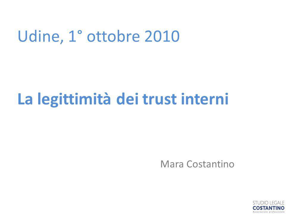 Udine, 1° ottobre 2010 La legittimità dei trust interni Mara Costantino