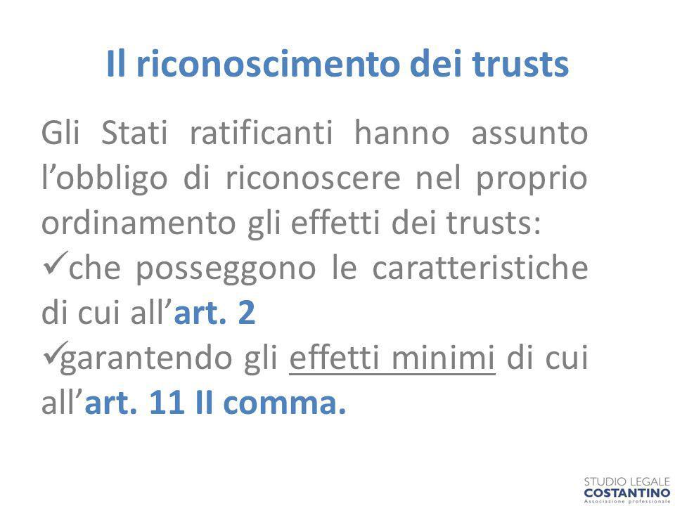 Il riconoscimento dei trusts Gli Stati ratificanti hanno assunto l'obbligo di riconoscere nel proprio ordinamento gli effetti dei trusts: che posseggono le caratteristiche di cui all'art.