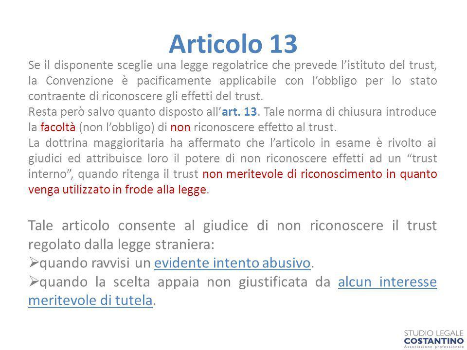 Articolo 13 Se il disponente sceglie una legge regolatrice che prevede l'istituto del trust, la Convenzione è pacificamente applicabile con l'obbligo per lo stato contraente di riconoscere gli effetti del trust.