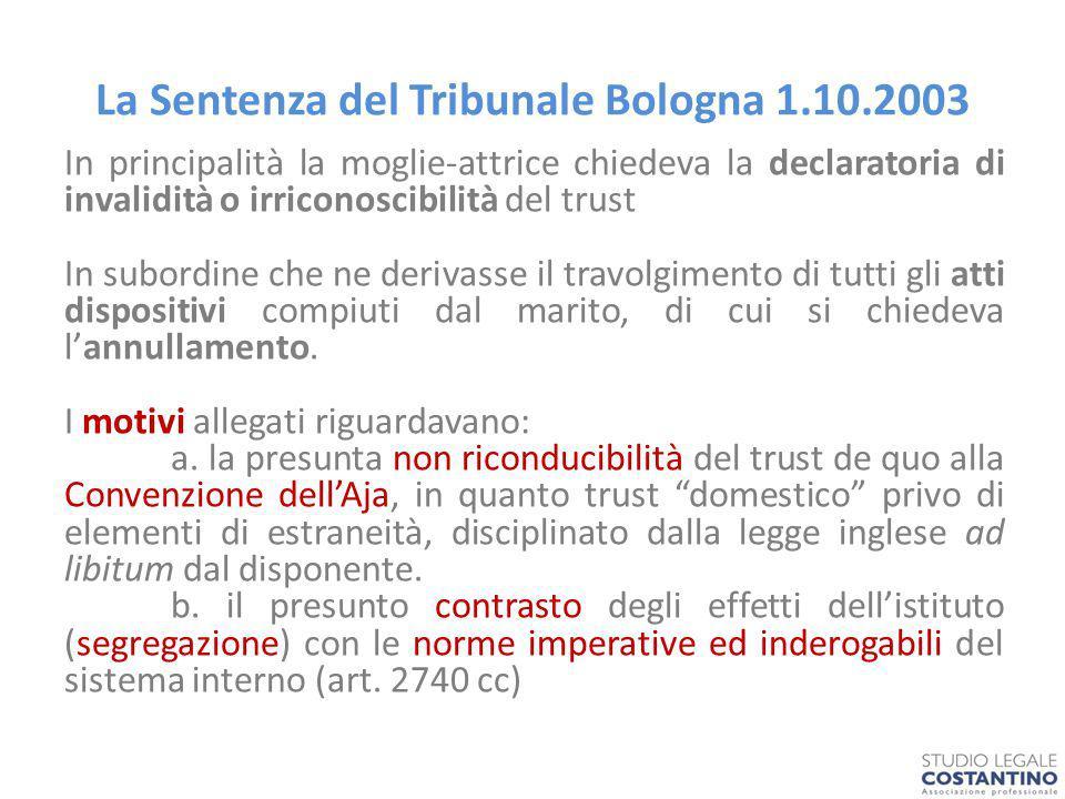 La Sentenza del Tribunale Bologna 1.10.2003 In principalità la moglie-attrice chiedeva la declaratoria di invalidità o irriconoscibilità del trust In subordine che ne derivasse il travolgimento di tutti gli atti dispositivi compiuti dal marito, di cui si chiedeva l'annullamento.