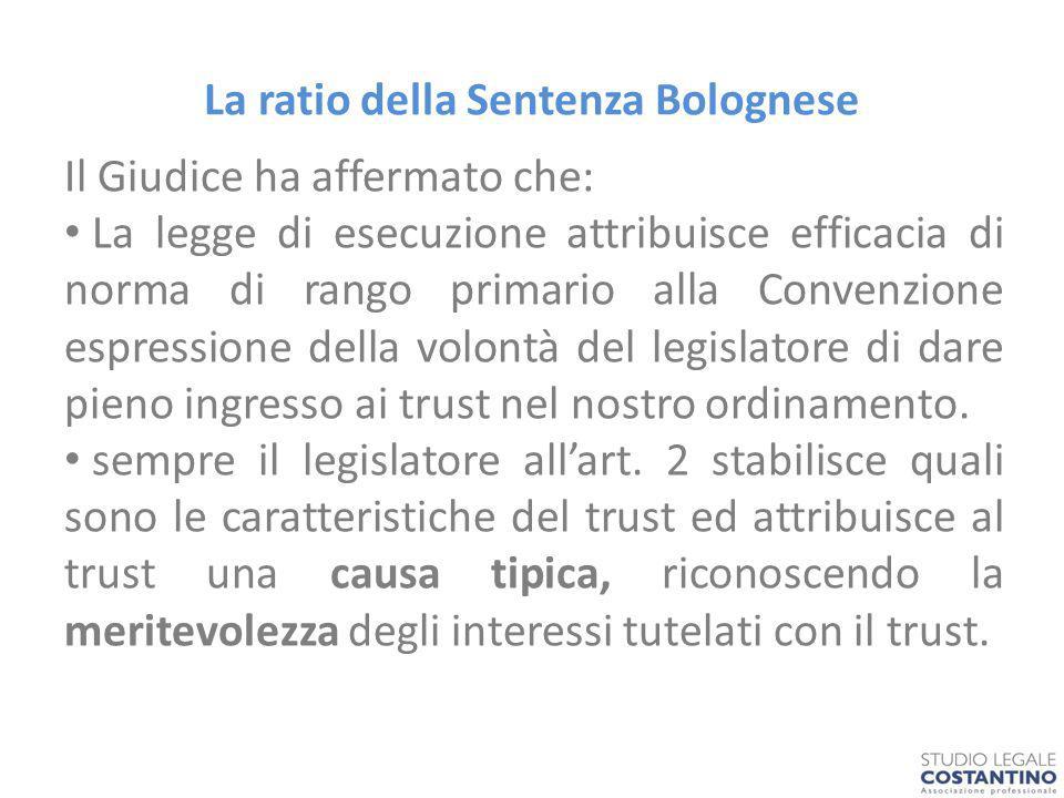 La ratio della Sentenza Bolognese Il Giudice ha affermato che: La legge di esecuzione attribuisce efficacia di norma di rango primario alla Convenzione espressione della volontà del legislatore di dare pieno ingresso ai trust nel nostro ordinamento.