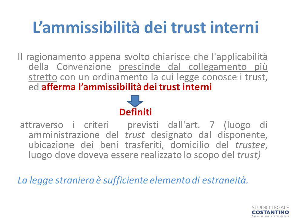 L'ammissibilità dei trust interni Il ragionamento appena svolto chiarisce che l applicabilità della Convenzione prescinde dal collegamento più stretto con un ordinamento la cui legge conosce i trust, ed afferma l'ammissibilità dei trust interni Definiti attraverso i criteri previsti dall art.