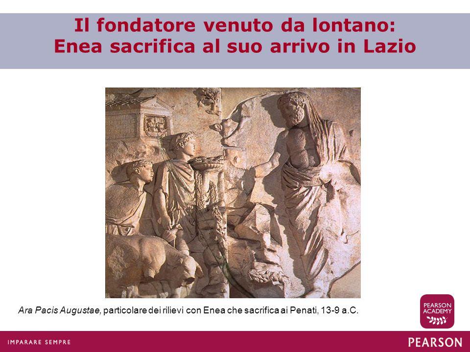 Il fondatore venuto da lontano: Enea sacrifica al suo arrivo in Lazio Ara Pacis Augustae, particolare dei rilievi con Enea che sacrifica ai Penati, 13-9 a.C.