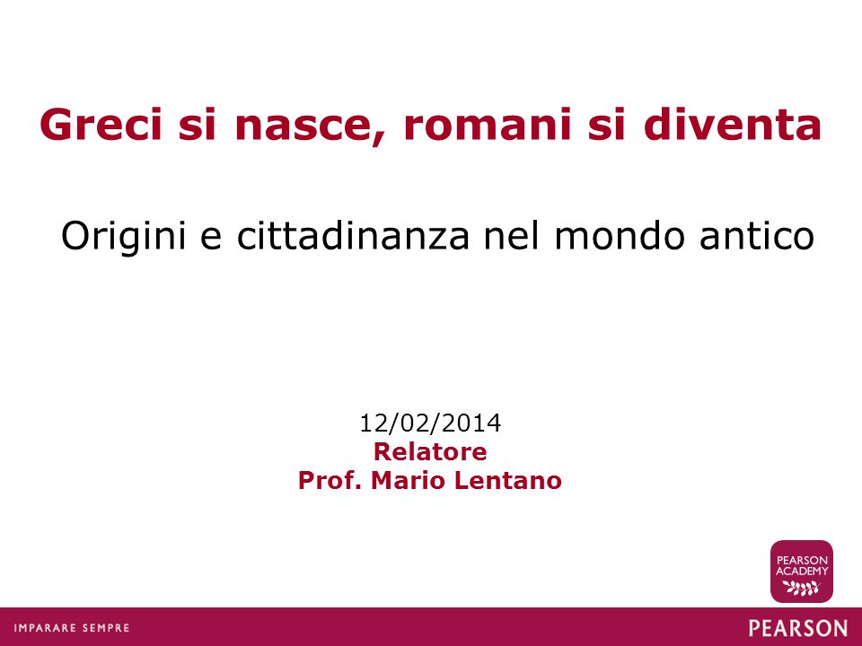 Greci si nasce, romani si diventa Origini e cittadinanza nel mondo antico 12/02/2014 Relatore Prof. Mario Lentano