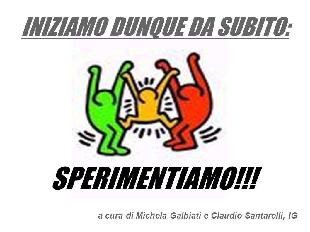 INIZIAMO DUNQUE DA SUBITO: SPERIMENTIAMO!!! a cura di Michela Galbiati e Claudio Santarelli, IG