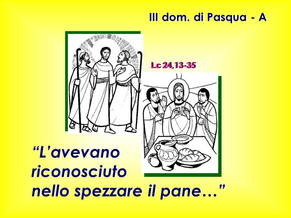 """III dom. di Pasqua - A Lc 24,13-35 """"L'avevano riconosciuto nello spezzare il pane…"""" """"L'avevano riconosciuto nello spezzare il pane…"""""""