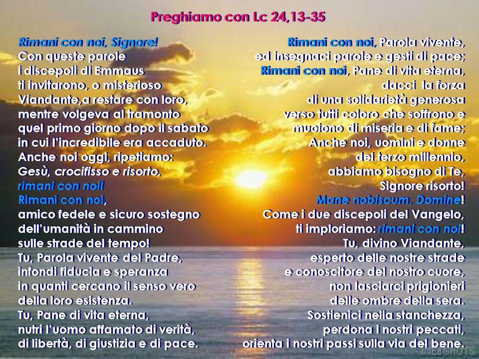 Preghiamo con Lc 24,13-35 Rimani con noi, Signore! Con queste parole i discepoli di Emmaus ti invitarono, o misterioso Viandante,a restare con loro, m