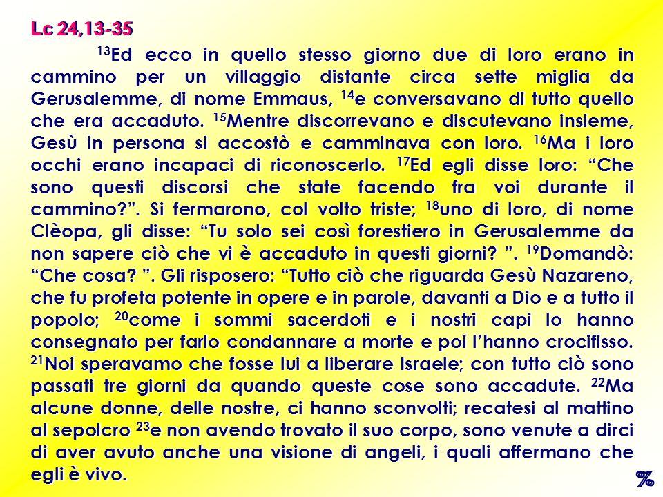 13 Ed ecco in quello stesso giorno due di loro erano in cammino per un villaggio distante circa sette miglia da Gerusalemme, di nome Emmaus, 14 e conversavano di tutto quello che era accaduto.