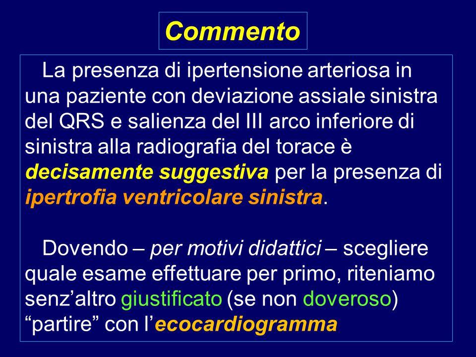 La presenza di ipertensione arteriosa in una paziente con deviazione assiale sinistra del QRS e salienza del III arco inferiore di sinistra alla radiografia del torace è decisamente suggestiva per la presenza di ipertrofia ventricolare sinistra.
