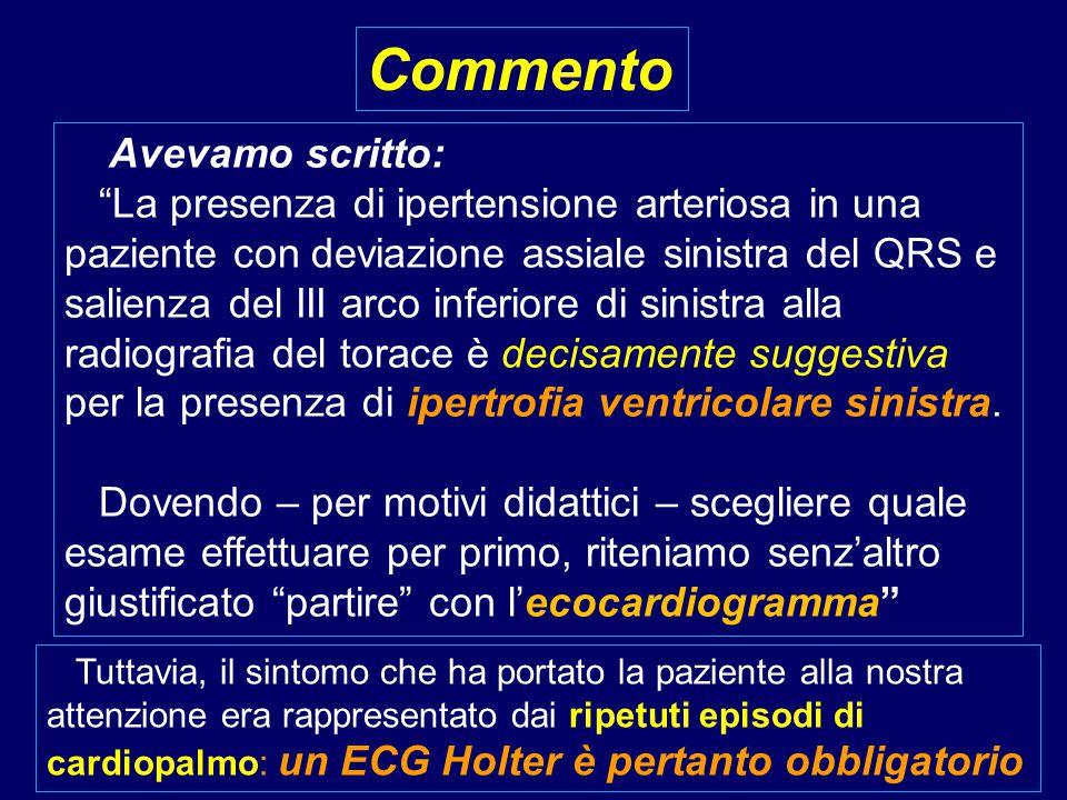 Avevamo scritto: La presenza di ipertensione arteriosa in una paziente con deviazione assiale sinistra del QRS e salienza del III arco inferiore di sinistra alla radiografia del torace è decisamente suggestiva per la presenza di ipertrofia ventricolare sinistra.