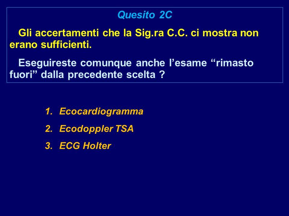 1.Ecocardiogramma 2.Ecodoppler TSA 3.ECG Holter Quesito 2C Gli accertamenti che la Sig.ra C.C. ci mostra non erano sufficienti. Eseguireste comunque a