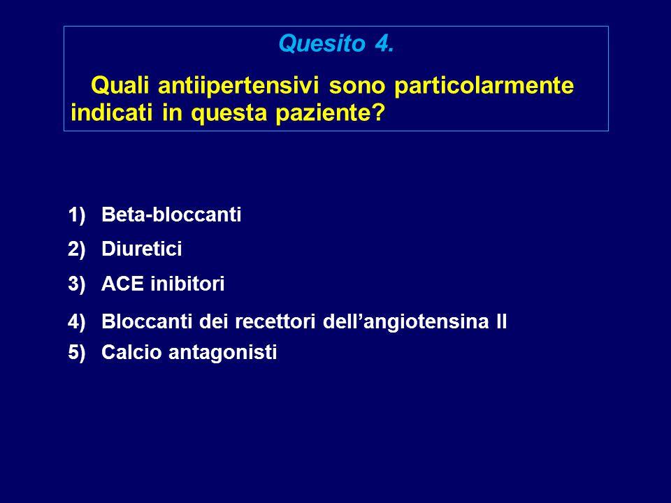 1)Beta-bloccanti 2)Diuretici 3)ACE inibitori 4)Bloccanti dei recettori dell'angiotensina II 5)Calcio antagonisti Quesito 4. Quali antiipertensivi sono