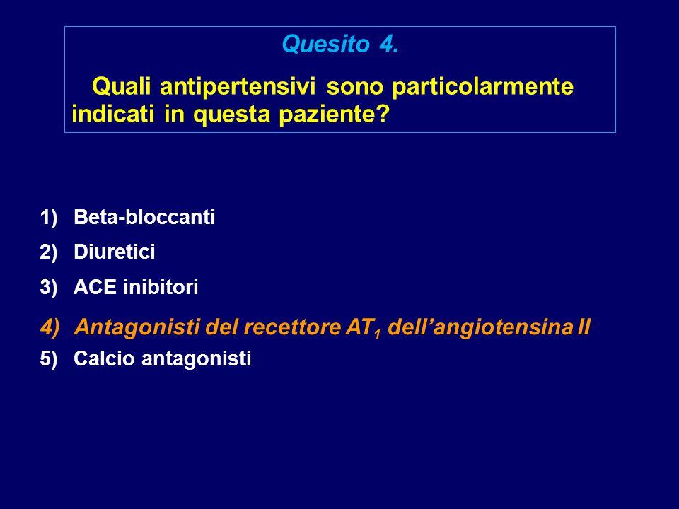 1)Beta-bloccanti 2)Diuretici 3)ACE inibitori 4)Antagonisti del recettore AT 1 dell'angiotensina II 5)Calcio antagonisti Quesito 4. Quali antipertensiv