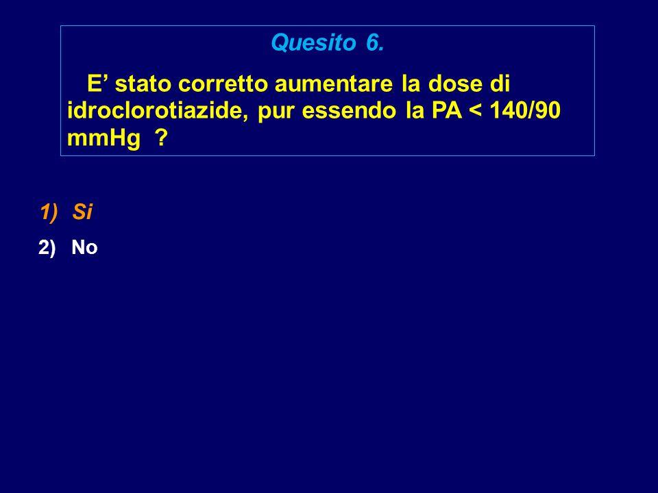 1)Si 2)No Quesito 6. E' stato corretto aumentare la dose di idroclorotiazide, pur essendo la PA < 140/90 mmHg ?