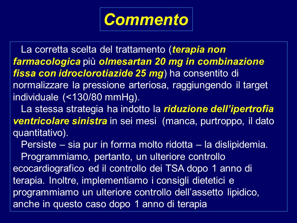 La corretta scelta del trattamento (terapia non farmacologica più olmesartan 20 mg in combinazione fissa con idroclorotiazide 25 mg) ha consentito di normalizzare la pressione arteriosa, raggiungendo il target individuale (<130/80 mmHg).