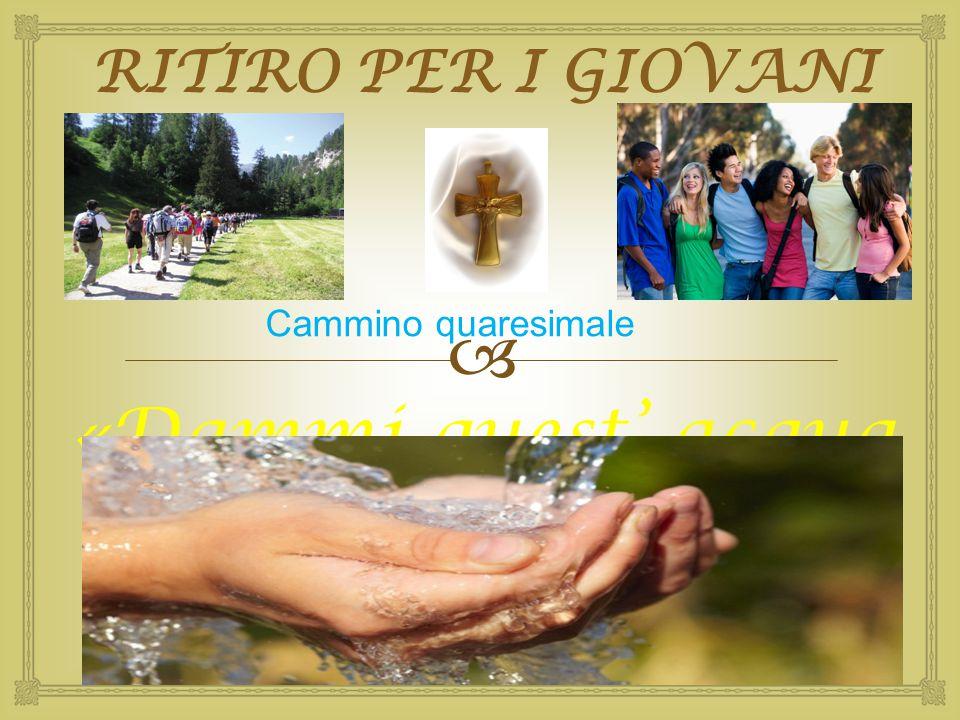  RITIRO PER I GIOVANI «Dammi quest' acqua perché non abbia più sete» Cammino quaresimale