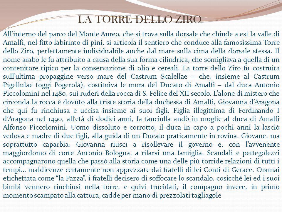 All'interno del parco del Monte Aureo, che si trova sulla dorsale che chiude a est la valle di Amalfi, nel fitto labirinto di pini, si articola il sentiero che conduce alla famosissima Torre dello Ziro, perfettamente individuabile anche dal mare sulla cima della dorsale stessa.
