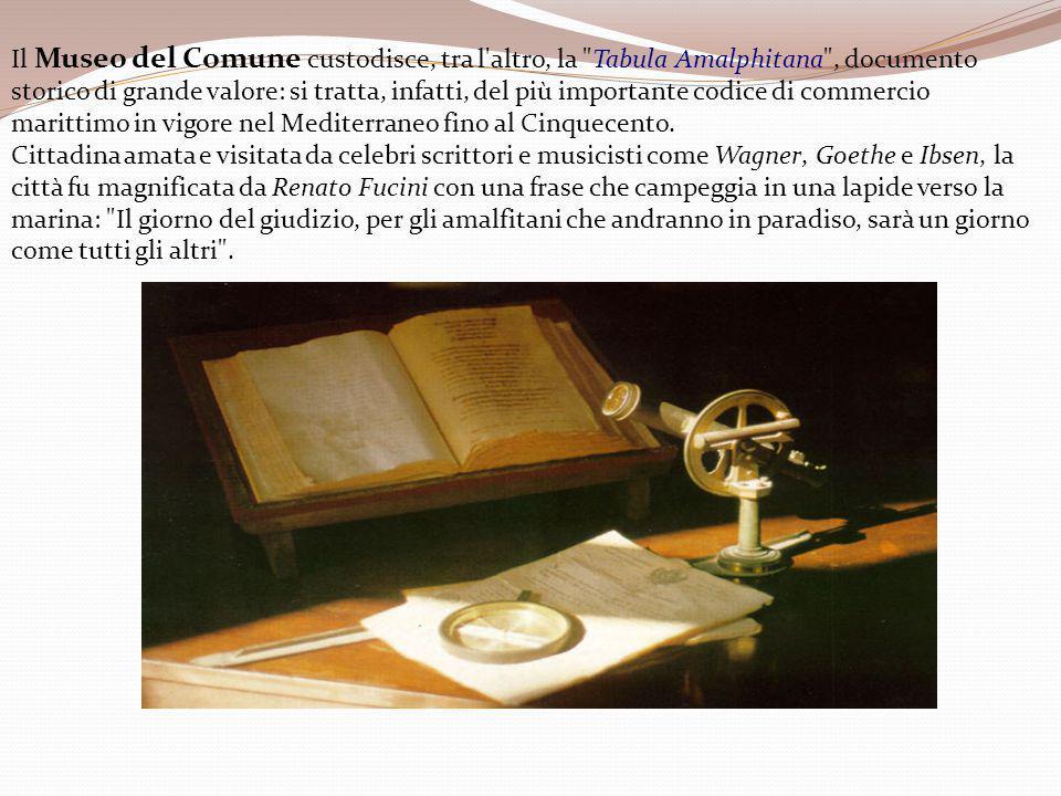Il Museo del Comune custodisce, tra l altro, la Tabula Amalphitana , documento storico di grande valore: si tratta, infatti, del più importante codice di commercio marittimo in vigore nel Mediterraneo fino al Cinquecento.