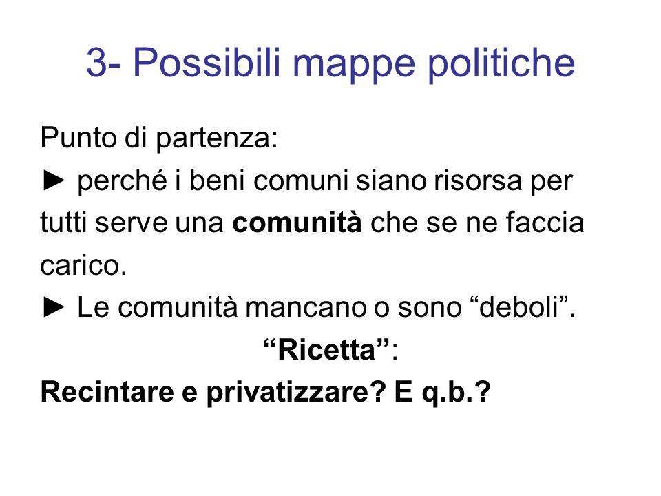 3- Possibili mappe politiche Punto di partenza: ► perché i beni comuni siano risorsa per tutti serve una comunità che se ne faccia carico.