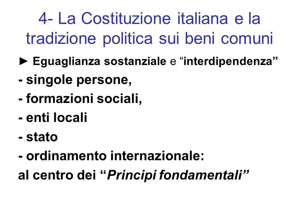 4- La Costituzione italiana e la tradizione politica sui beni comuni ► Eguaglianza sostanziale e interdipendenza - singole persone, - formazioni sociali, - enti locali - stato - ordinamento internazionale: al centro dei Principi fondamentali