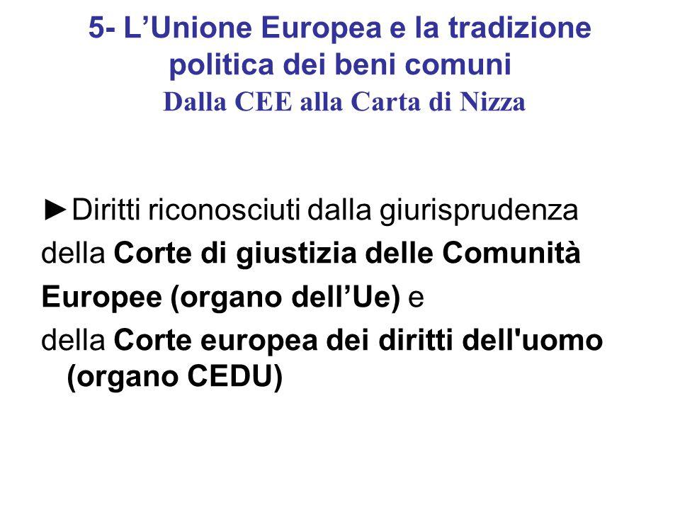5- L'Unione Europea e la tradizione politica dei beni comuni Dalla CEE alla Carta di Nizza ►Diritti riconosciuti dalla giurisprudenza della Corte di giustizia delle Comunità Europee (organo dell'Ue) e della Corte europea dei diritti dell uomo (organo CEDU)