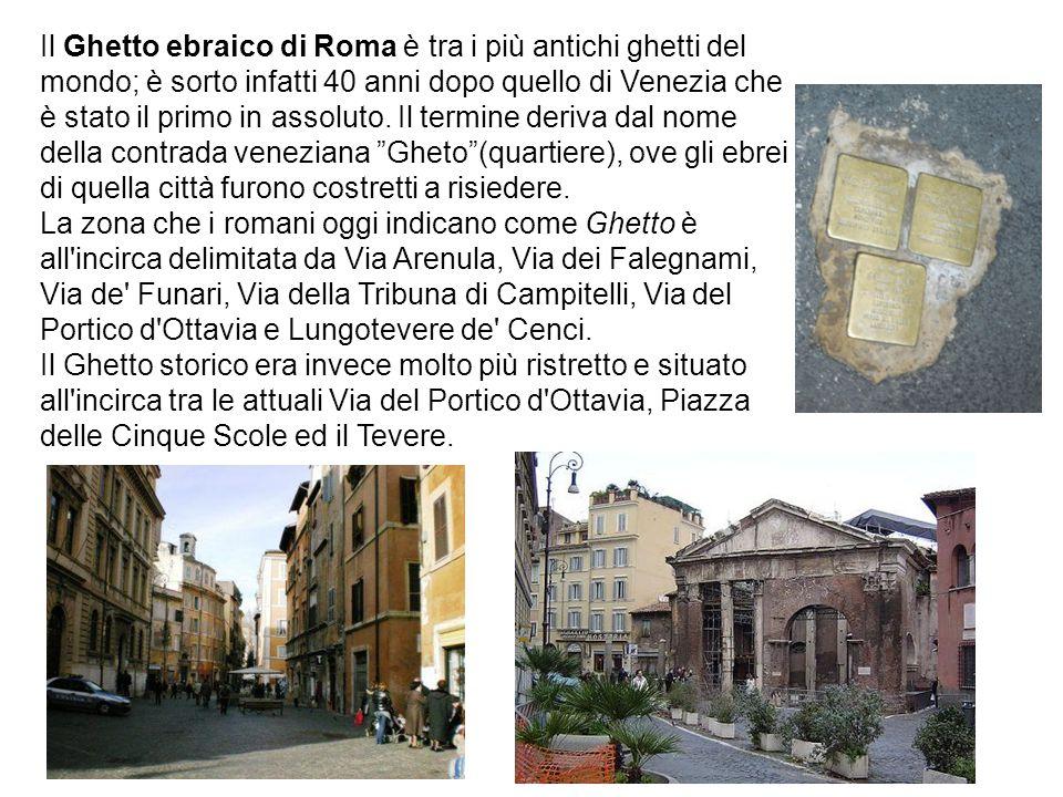 Il Ghetto ebraico di Roma è tra i più antichi ghetti del mondo; è sorto infatti 40 anni dopo quello di Venezia che è stato il primo in assoluto. Il te