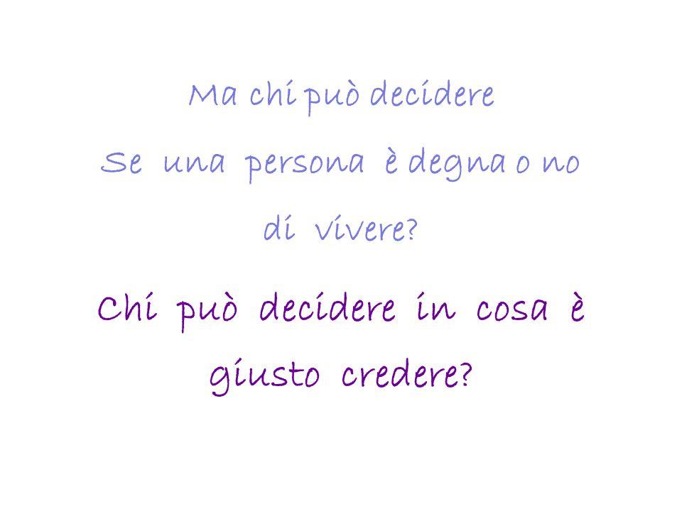Ma chi può decidere Se una persona è degna o no di vivere? Chi può decidere in cosa è giusto credere?