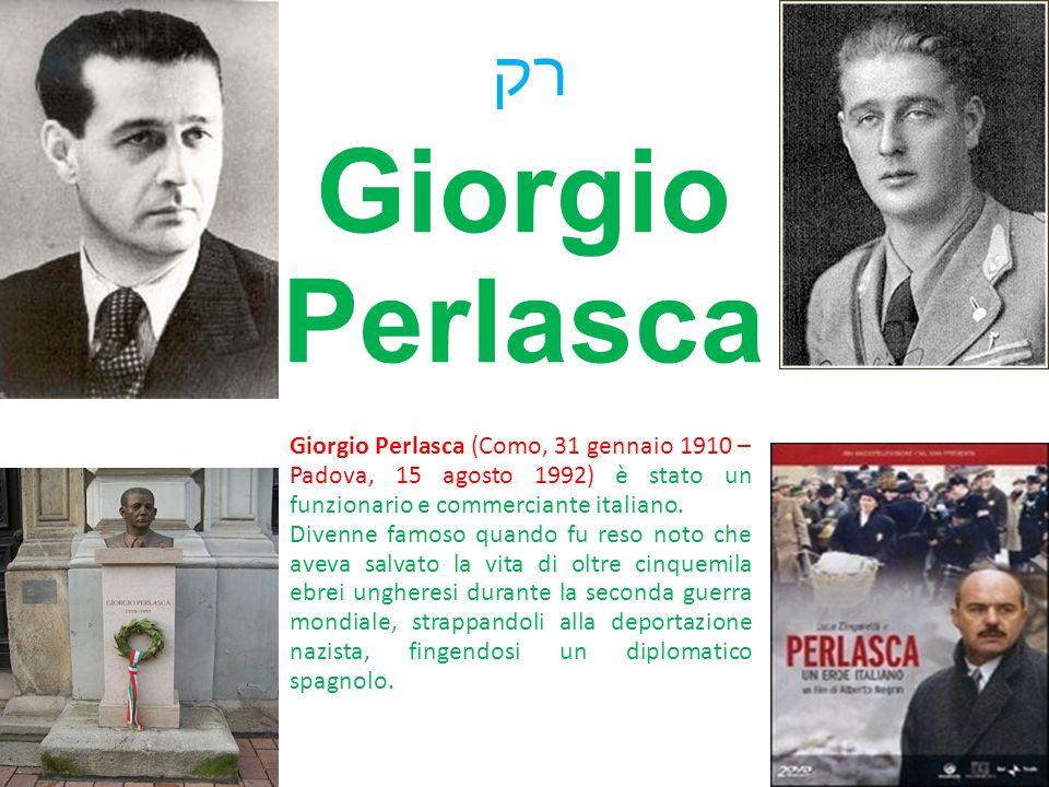Giorgio Perlasca רק Giorgio Perlasca (Como, 31 gennaio 1910 – Padova, 15 agosto 1992) è stato un funzionario e commerciante italiano. Divenne famoso q
