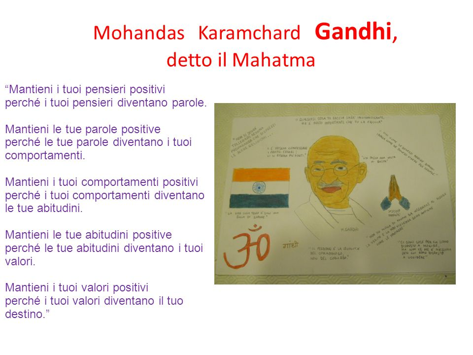 "Mohandas Karamchard Gandhi, detto il Mahatma ""Mantieni i tuoi pensieri positivi perché i tuoi pensieri diventano parole. Mantieni le tue parole positi"