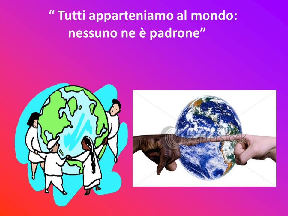 """"""" Tutti apparteniamo al mondo: nessuno ne è padrone"""""""