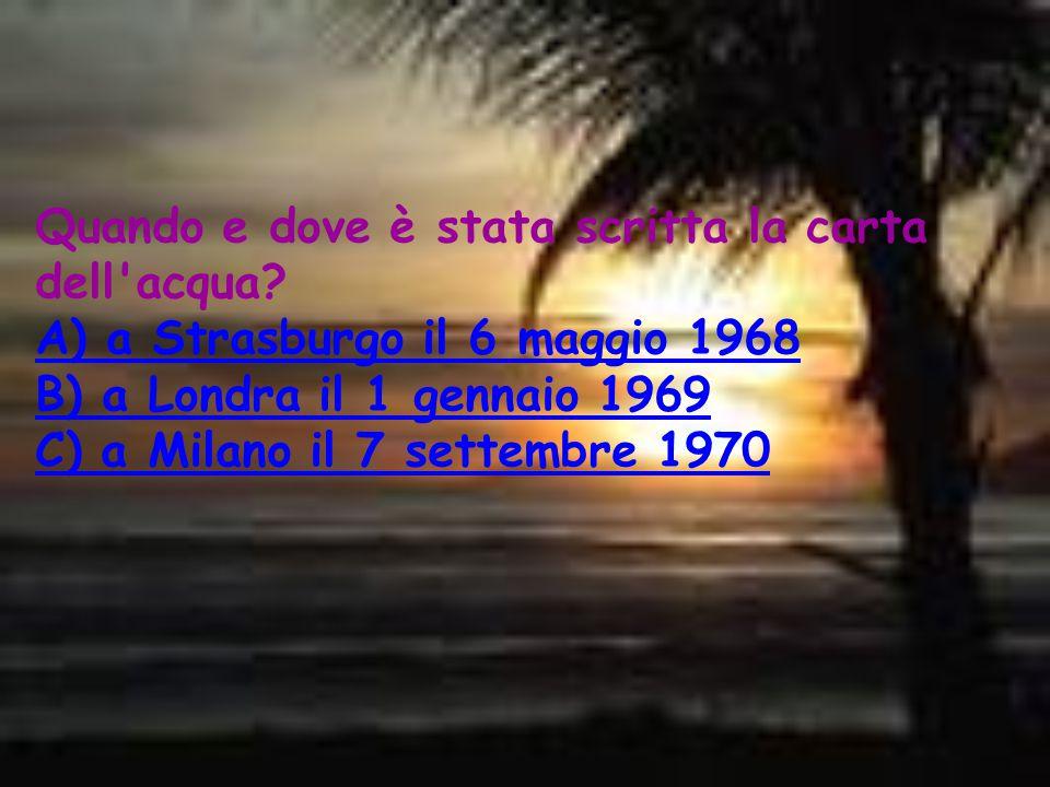 Quando e dove è stata scritta la carta dell'acqua? A) a Strasburgo il 6 maggio 1968 B) a Londra il 1 gennaio 1969 C) a Milano il 7 settembre 1970