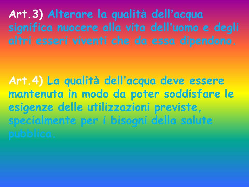 Art.3) Alterare la qualit à dell ' acqua significa nuocere alla vita dell ' uomo e degli altri esseri viventi che da essa dipendono. Art.4) La qualit