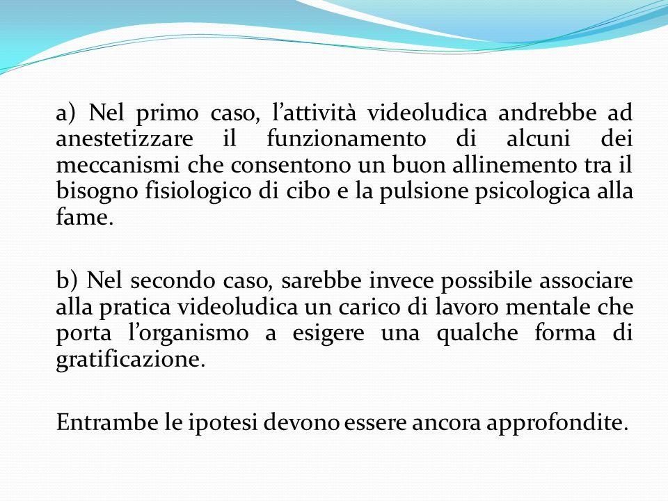 a) Nel primo caso, l'attività videoludica andrebbe ad anestetizzare il funzionamento di alcuni dei meccanismi che consentono un buon allinemento tra il bisogno fisiologico di cibo e la pulsione psicologica alla fame.