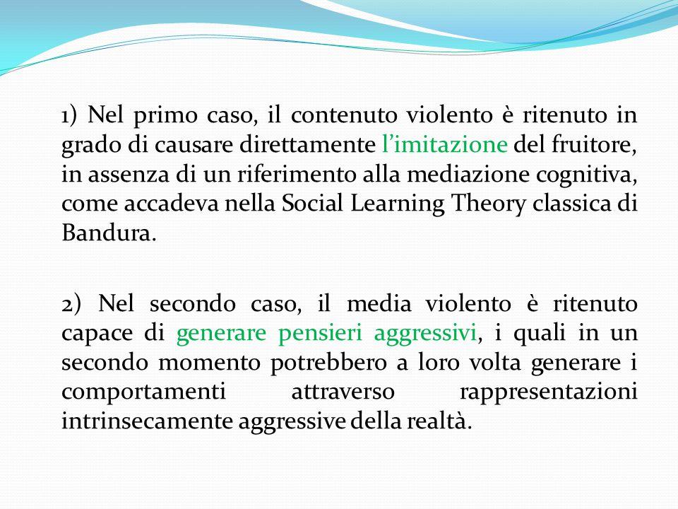 1) Nel primo caso, il contenuto violento è ritenuto in grado di causare direttamente l'imitazione del fruitore, in assenza di un riferimento alla mediazione cognitiva, come accadeva nella Social Learning Theory classica di Bandura.