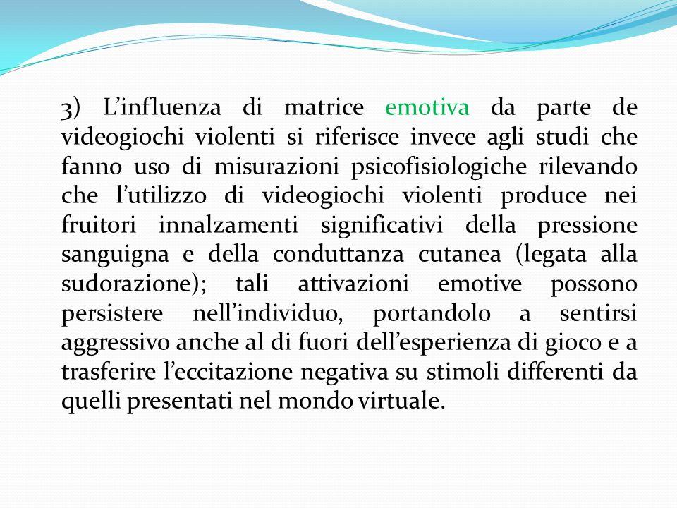3) L'influenza di matrice emotiva da parte de videogiochi violenti si riferisce invece agli studi che fanno uso di misurazioni psicofisiologiche rilevando che l'utilizzo di videogiochi violenti produce nei fruitori innalzamenti significativi della pressione sanguigna e della conduttanza cutanea (legata alla sudorazione); tali attivazioni emotive possono persistere nell'individuo, portandolo a sentirsi aggressivo anche al di fuori dell'esperienza di gioco e a trasferire l'eccitazione negativa su stimoli differenti da quelli presentati nel mondo virtuale.